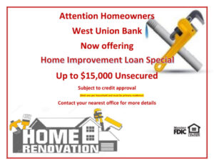 Attention Homeowners West Union Bank now offering home improvement loan special. Up to $15,000 Unsecured, subject to credit approval, limit one per household and must be primary residence, contact your nearest office for more details